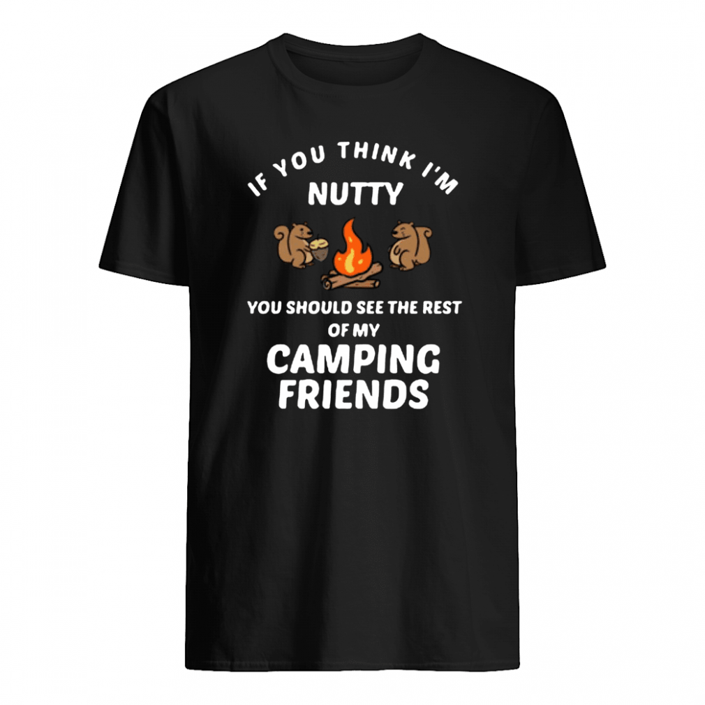 If you think i'm funny you should see the rest of my camping friends shirt