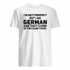 I'm not perfect but i am German and that's kind of the same thing shirt