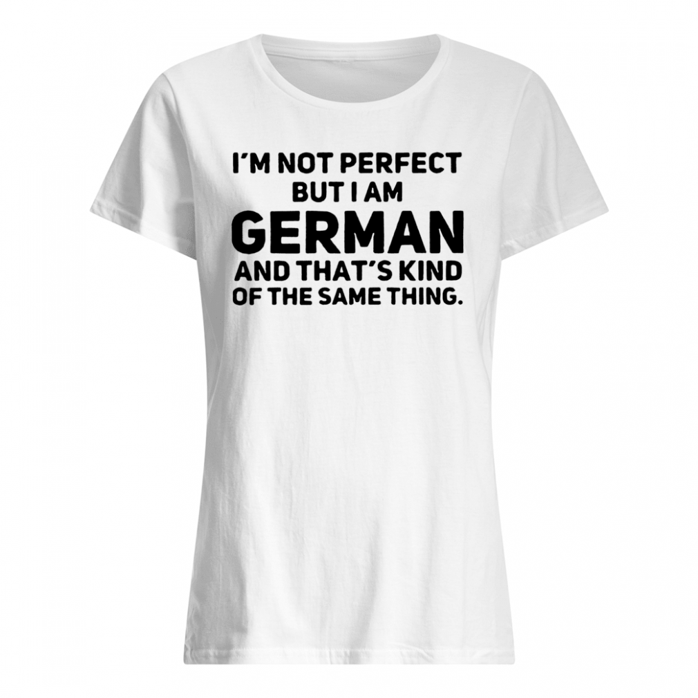 I'm not perfect but i am German and that's kind of the same thing shirt ladies tee