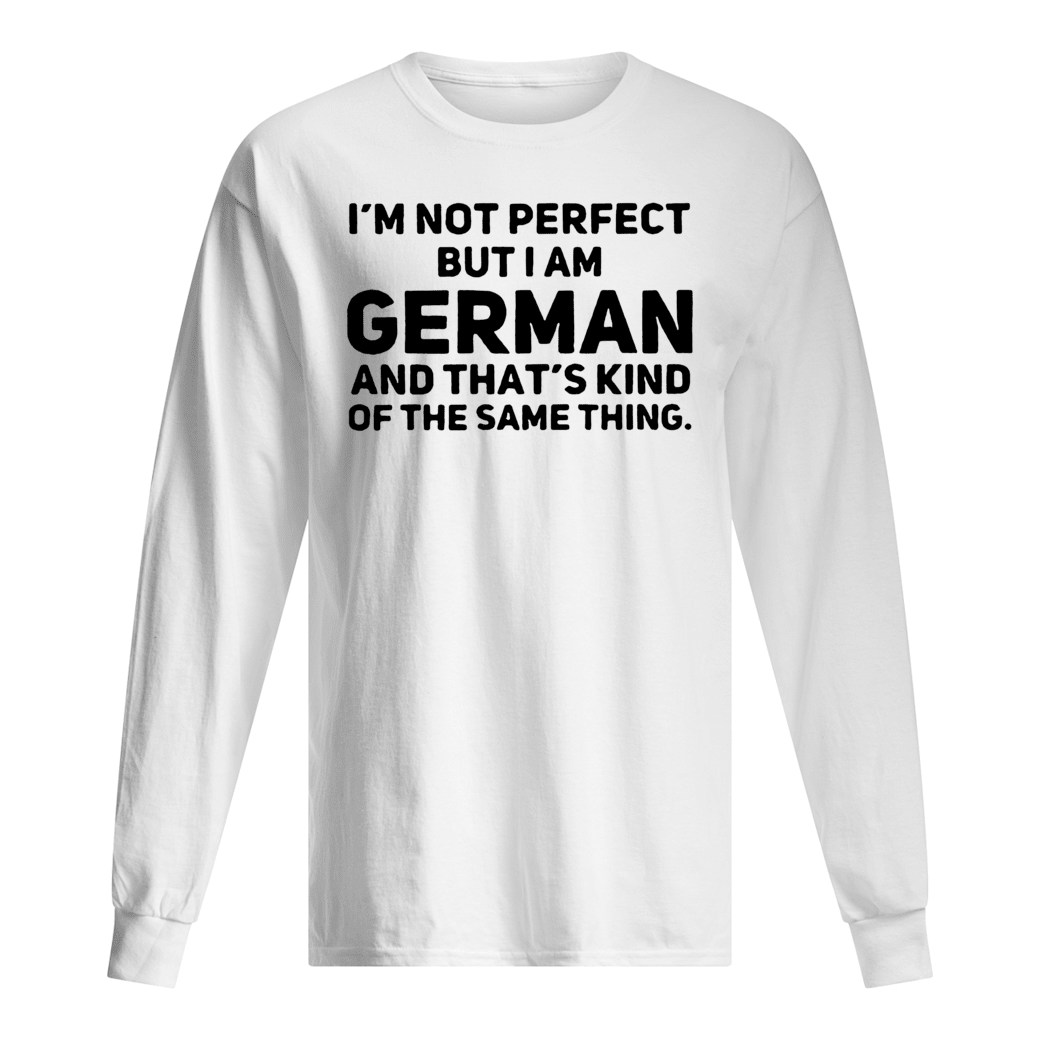 I'm not perfect but i am German and that's kind of the same thing shirt Long sleeved