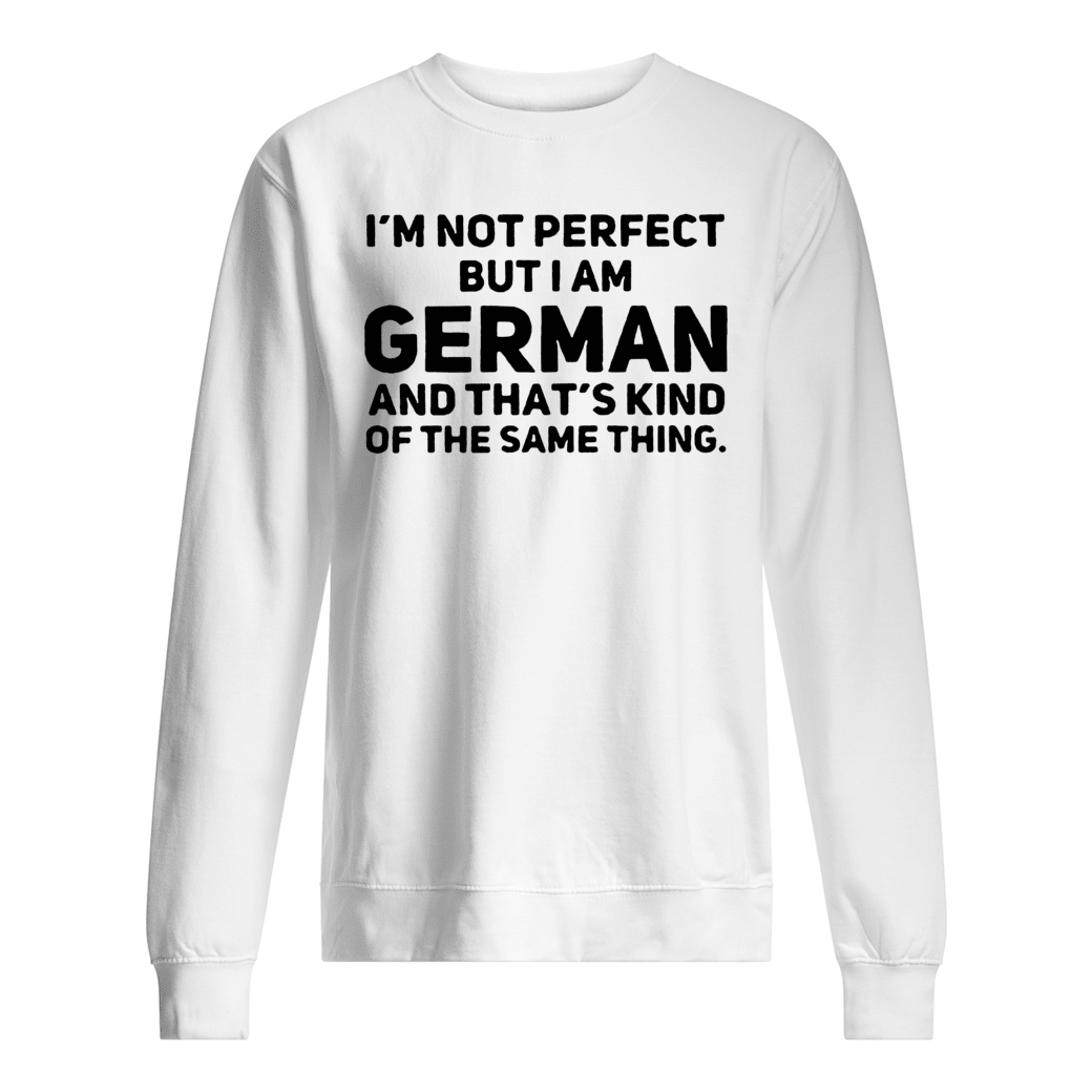 I'm not perfect but i am German and that's kind of the same thing shirt sweater