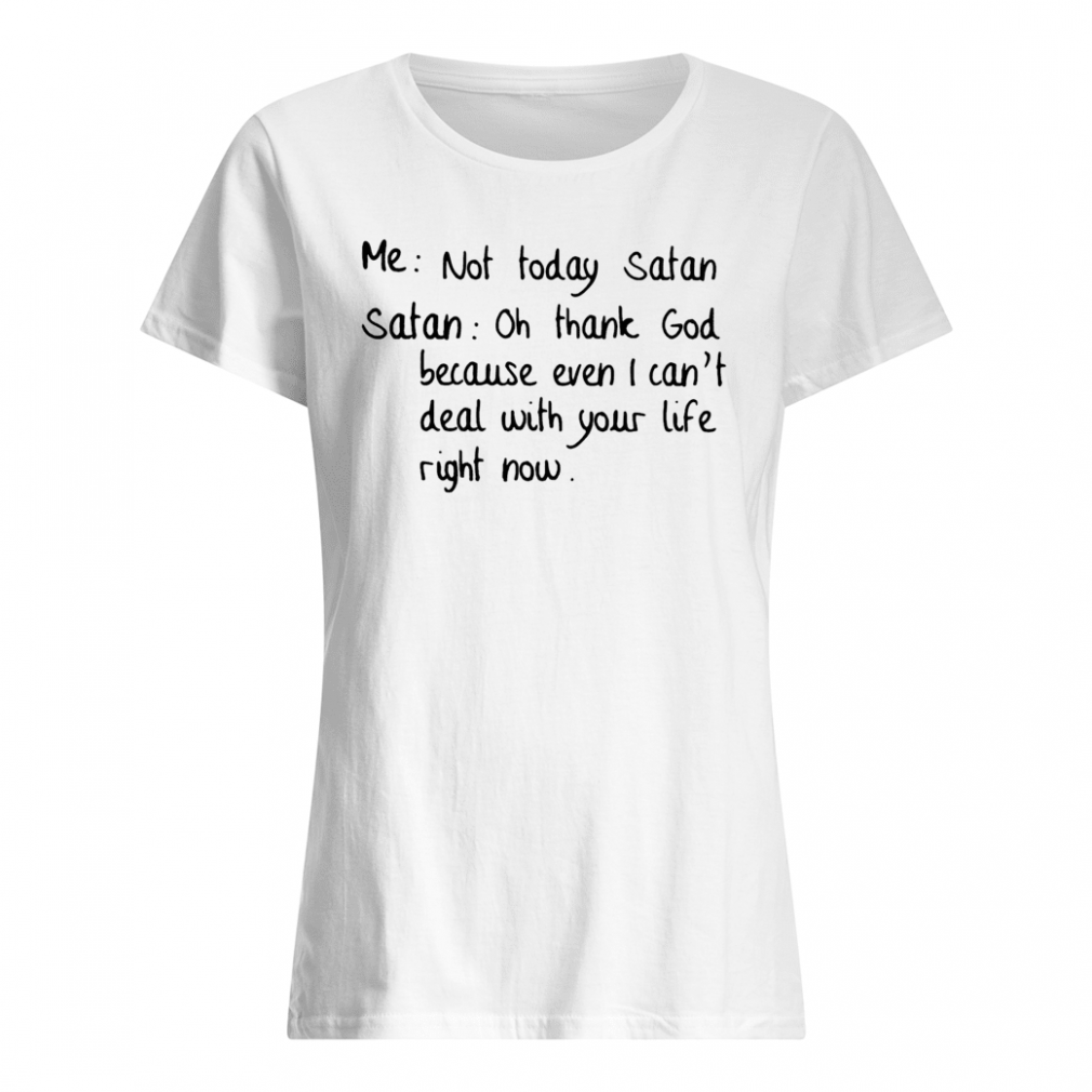 Me not today Satan Satan oh thank GOd because even i can't deal with your life right now shirt ladies tee