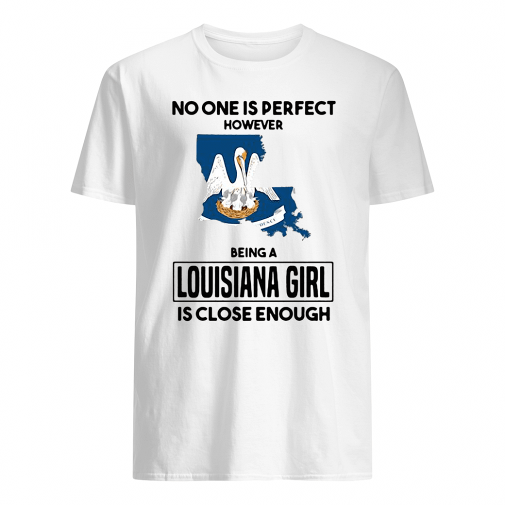 No one is perfect however being a Louisiana girl is close enough shirt