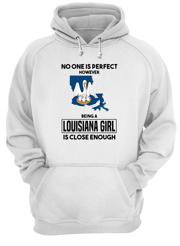No one is perfect however being a Louisiana girl is close enough shirt hoodie