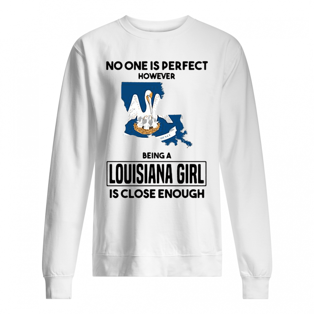 No one is perfect however being a Louisiana girl is close enough shirt sweater