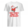 Santa first thing's first i'm the realest shirt]