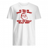 So tell me what you want what you really really want shirt