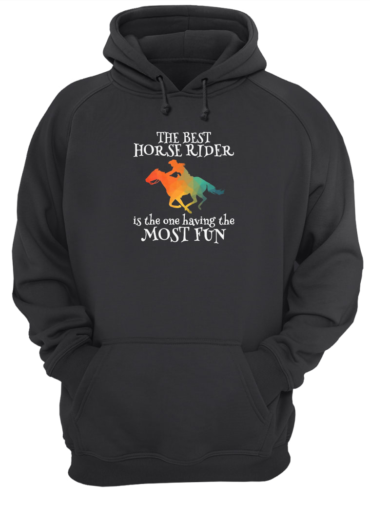 The best horse rider is the one having the most fun shirt hoodie