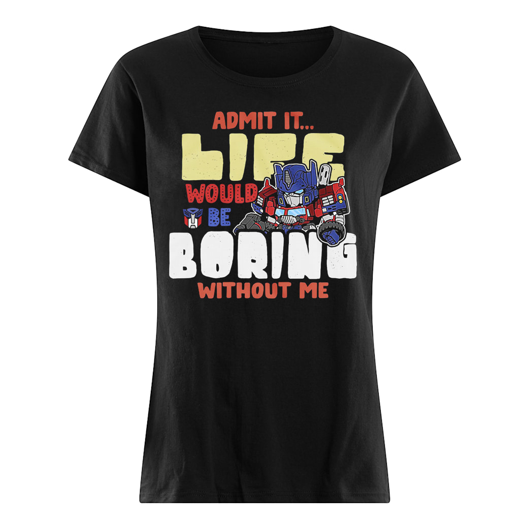 Admit it life would be boring without me shirt ladies tee