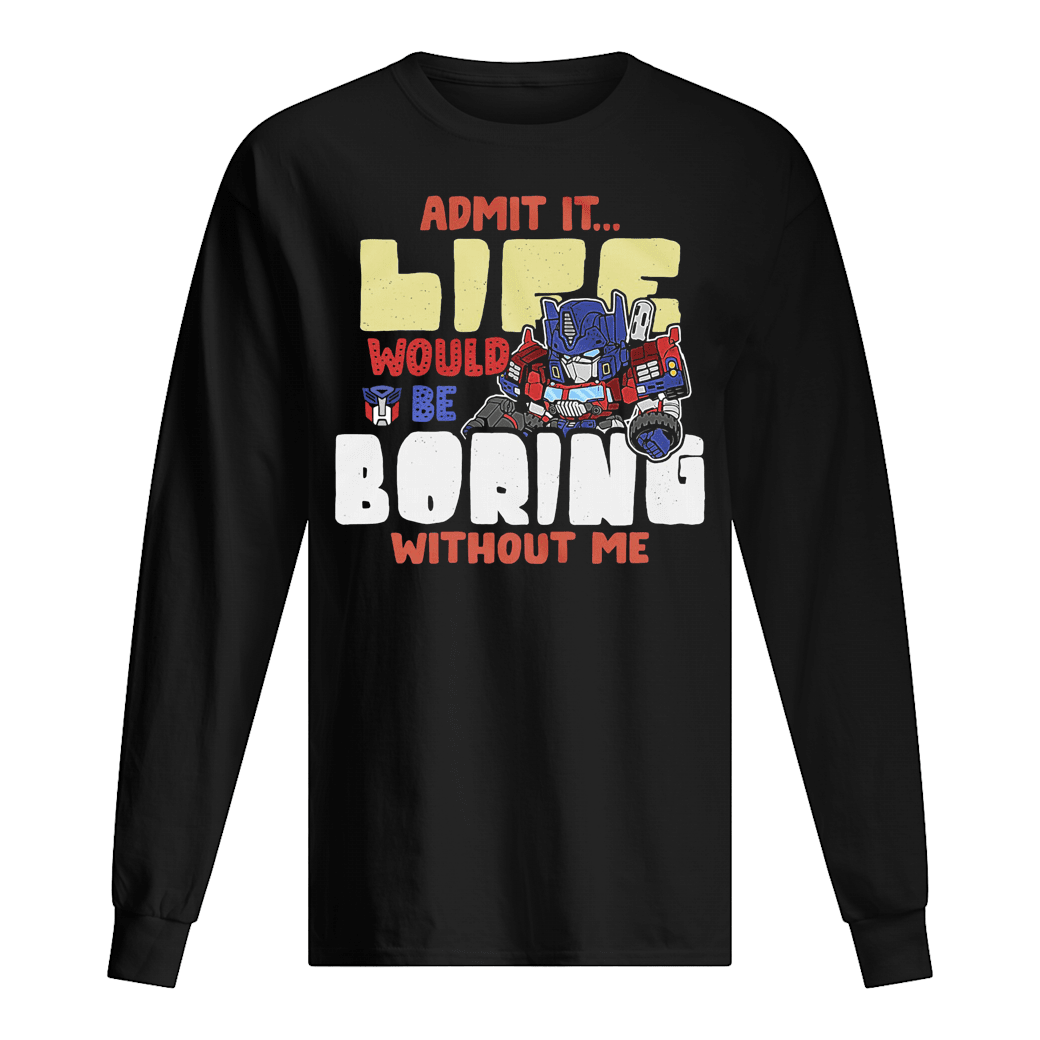 Admit it life would be boring without me shirt Long sleeved
