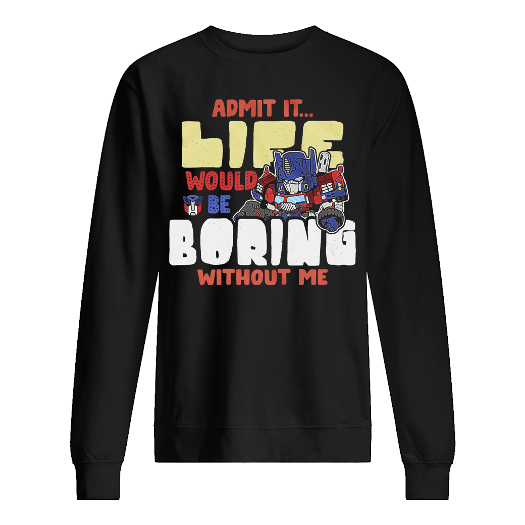 Admit it life would be boring without me shirt sweater