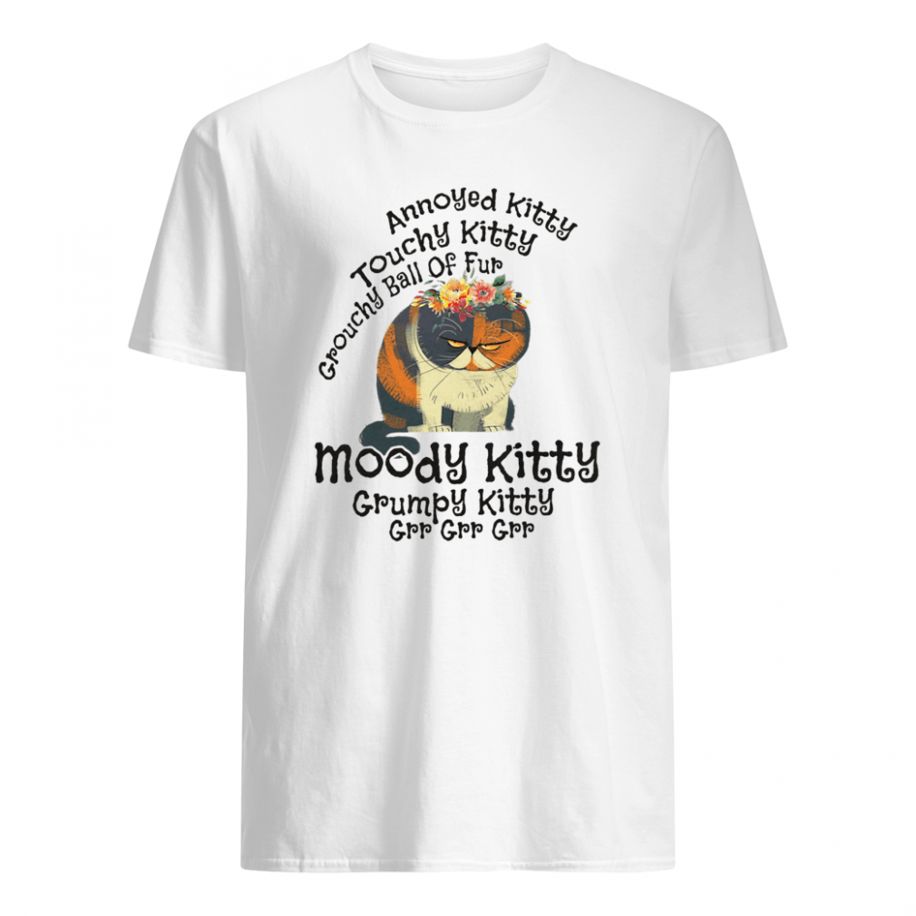 Annoyed Kitty touchy kitty grouchy ball of fur moody kitty grumpy kitty grr grr grr shirt