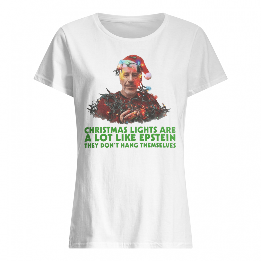 Christmas lights are a lot like epstein they don't hang themselves shirt ladies tee