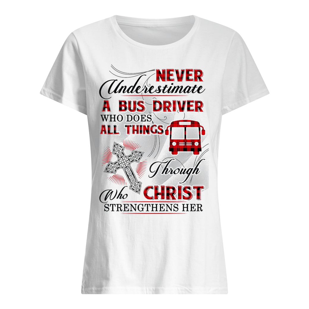 Never underestimate a bus driver who does all things through Who Christ strengthens her shirt ladies tee