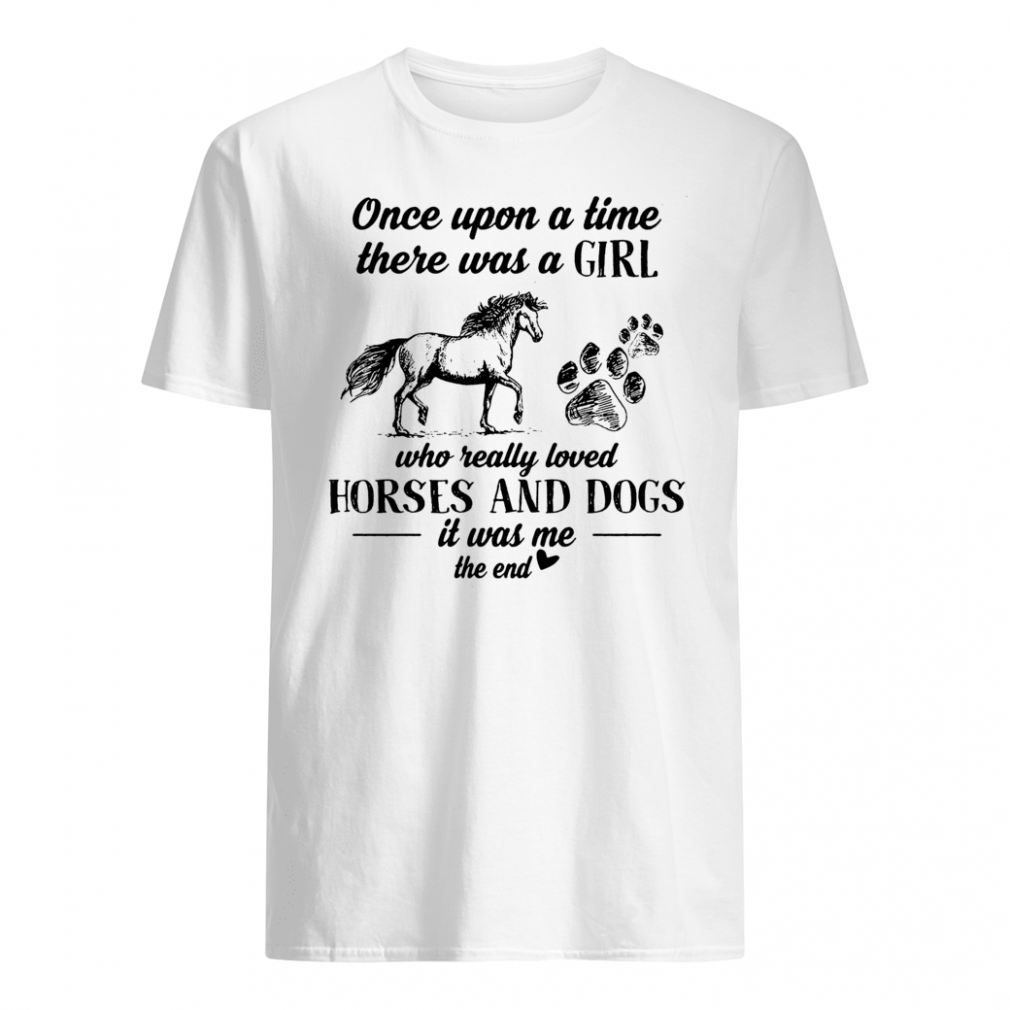 Once upon a time there was a girl who really loved horses and dogs it was me the end shirt