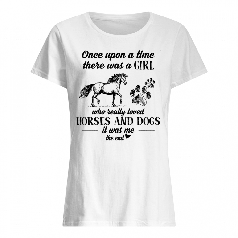Once upon a time there was a girl who really loved horses and dogs it was me the end shirt ladies tee