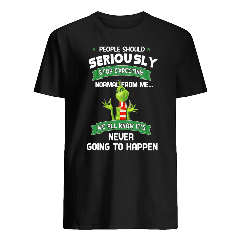 People should seriously stop expecting normal from me we all know it's shirt