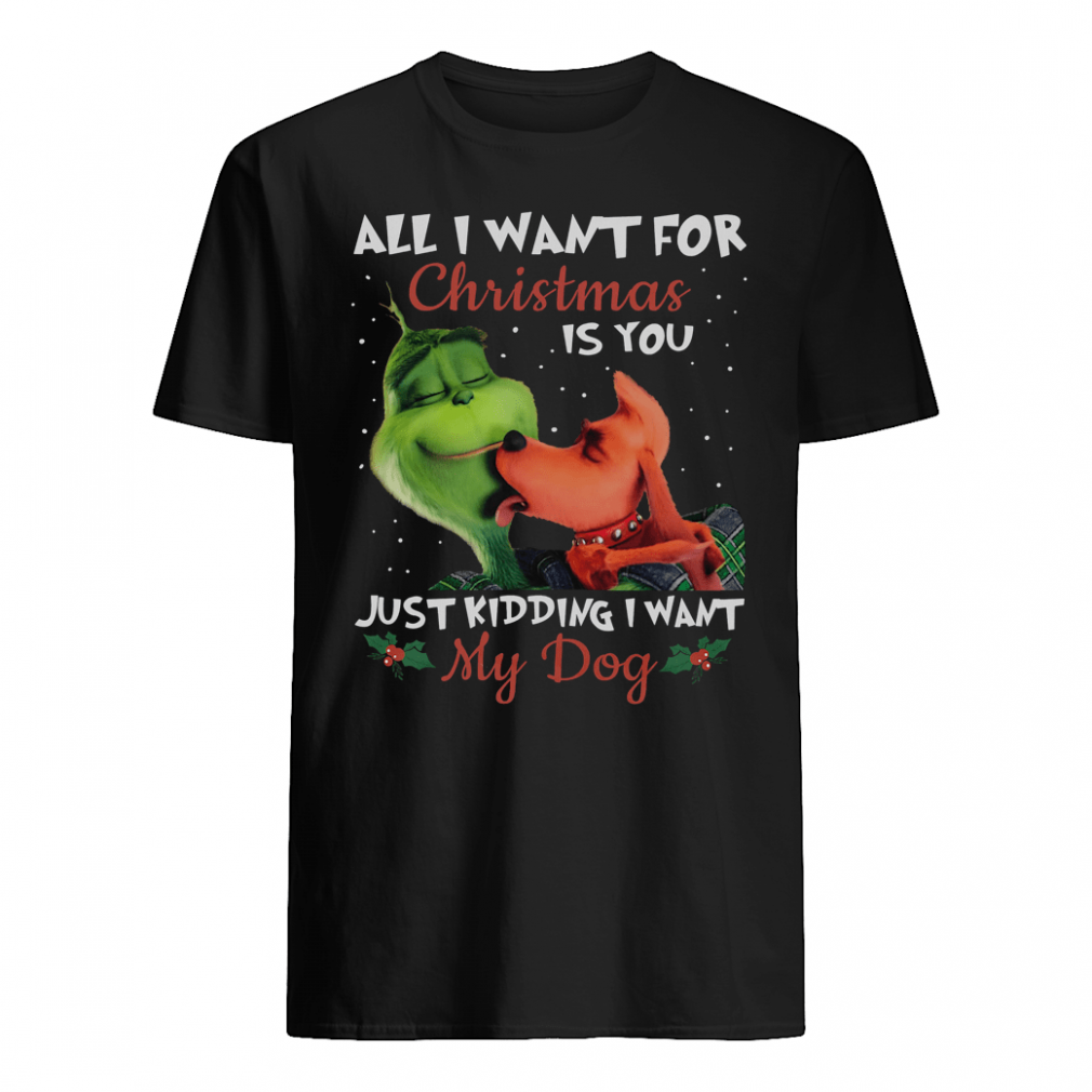 All i want for Christmas is you just kidding i want my dog shirt