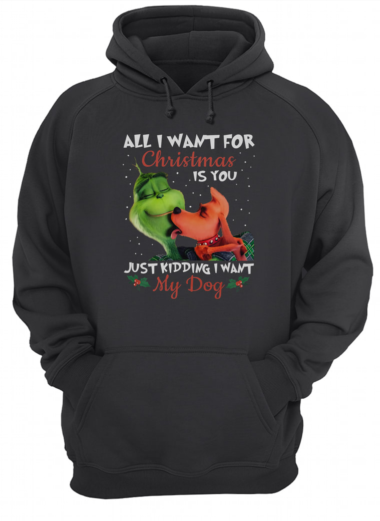 All i want for Christmas is you just kidding i want my dog shirt hoodie