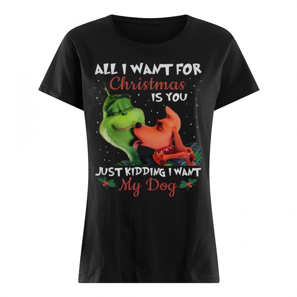 All i want for Christmas is you just kidding i want my dog shirt ladies tee
