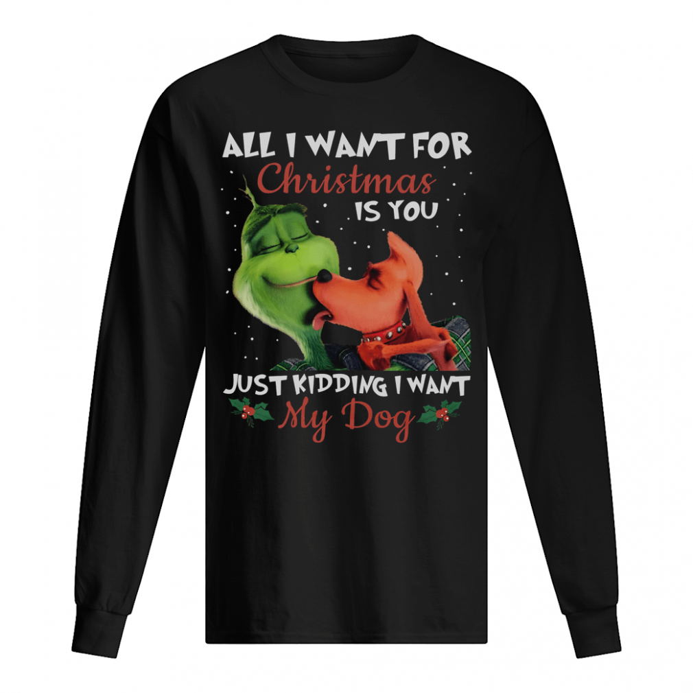 All i want for Christmas is you just kidding i want my dog shirt long sleeved