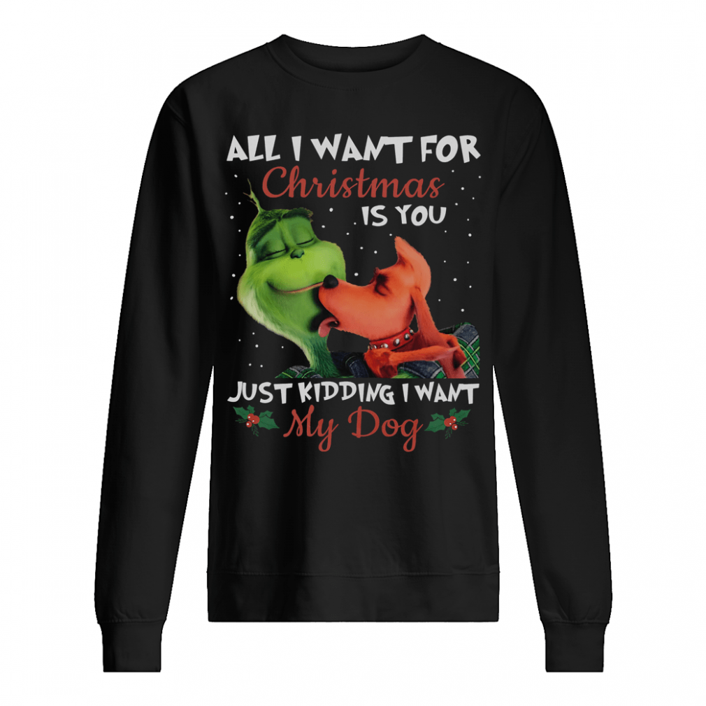 All i want for Christmas is you just kidding i want my dog shirt sweater