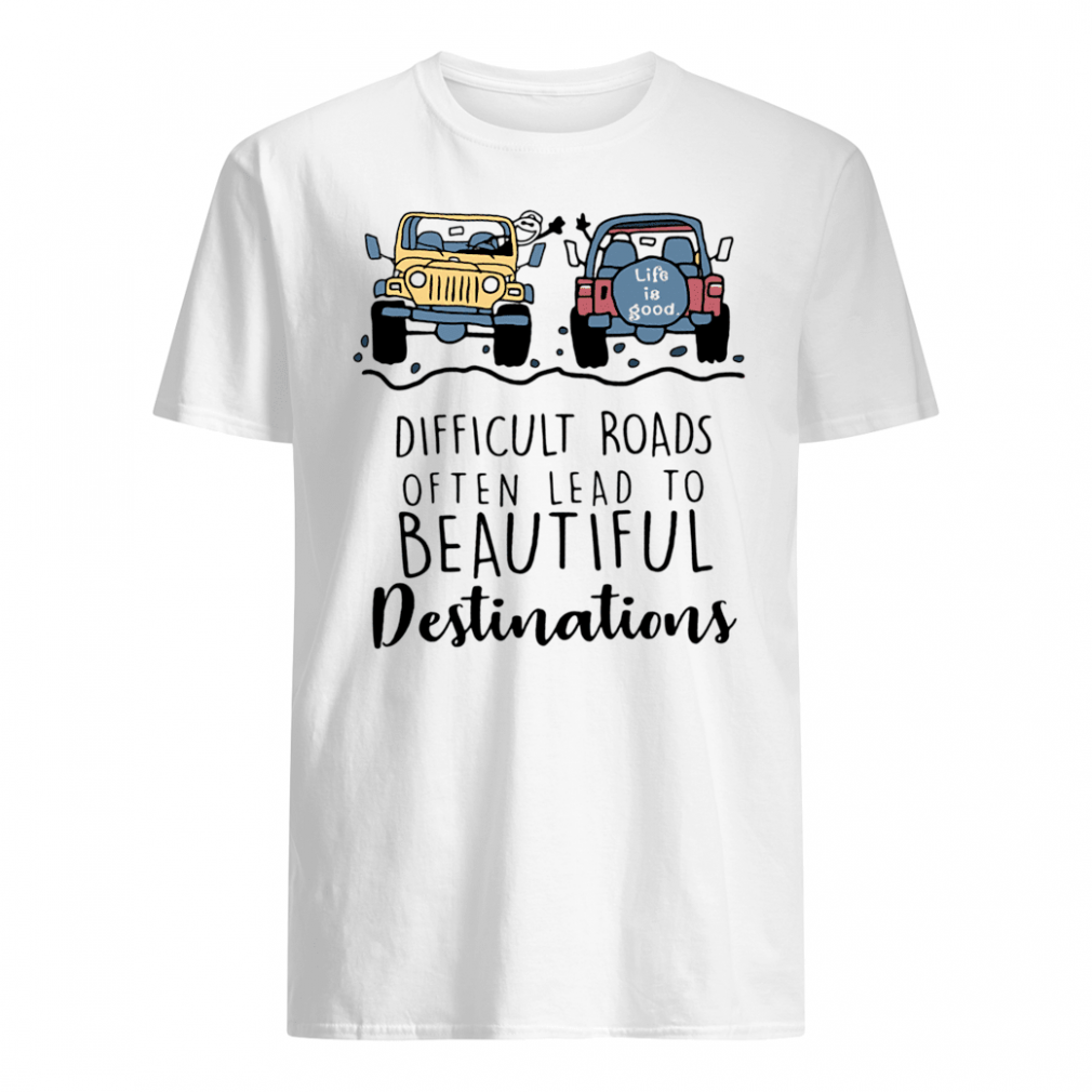 Difficult roads often lead to beautiful destinations shirt