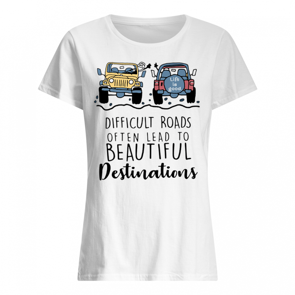 Difficult roads often lead to beautiful destinations shirt ladies tee