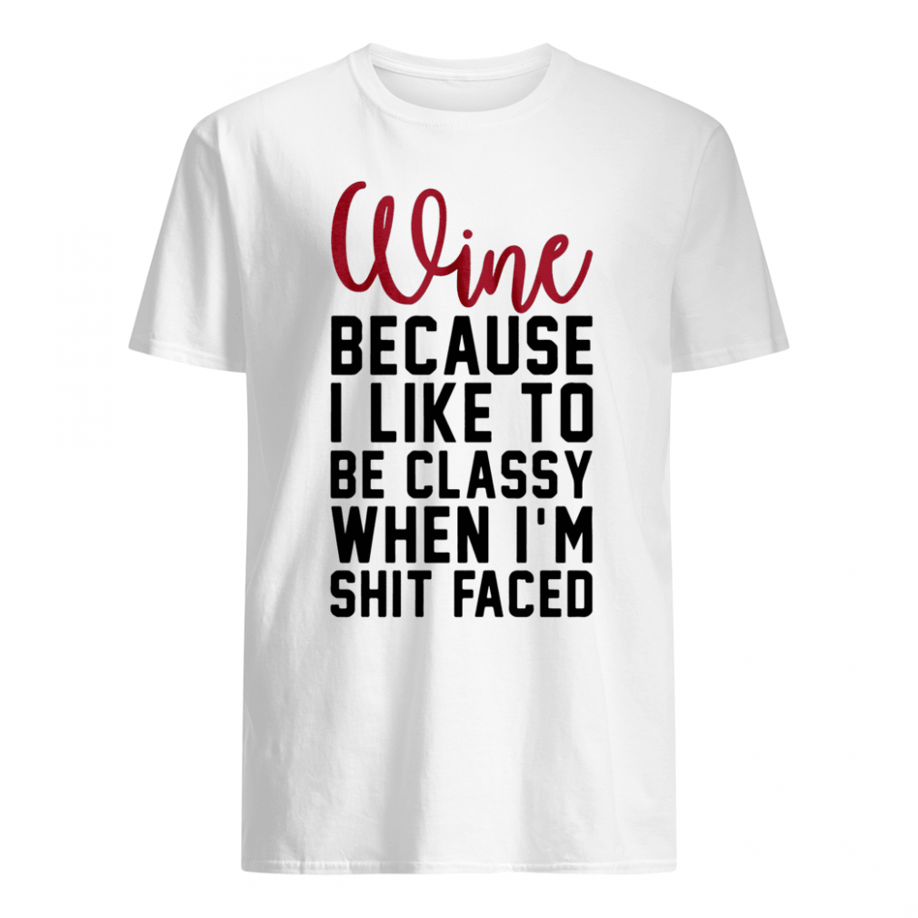 Wine because i like to be classy when i'm shit faced shirt