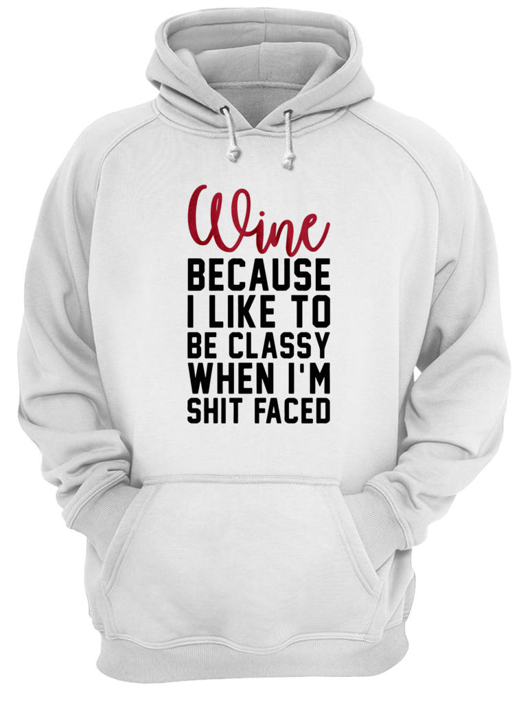 Wine because i like to be classy when i'm shit faced shirt hoodie