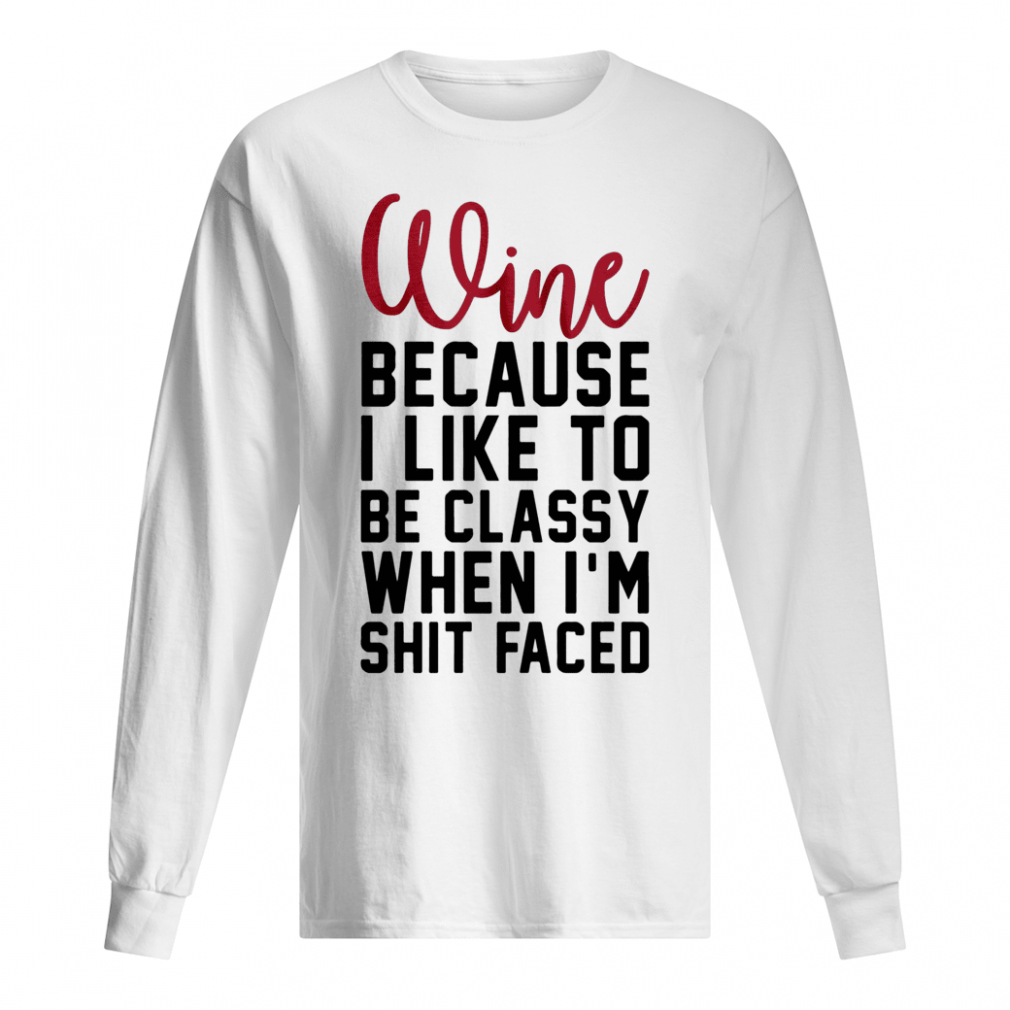 Wine because i like to be classy when i'm shit faced shirt long sleeved