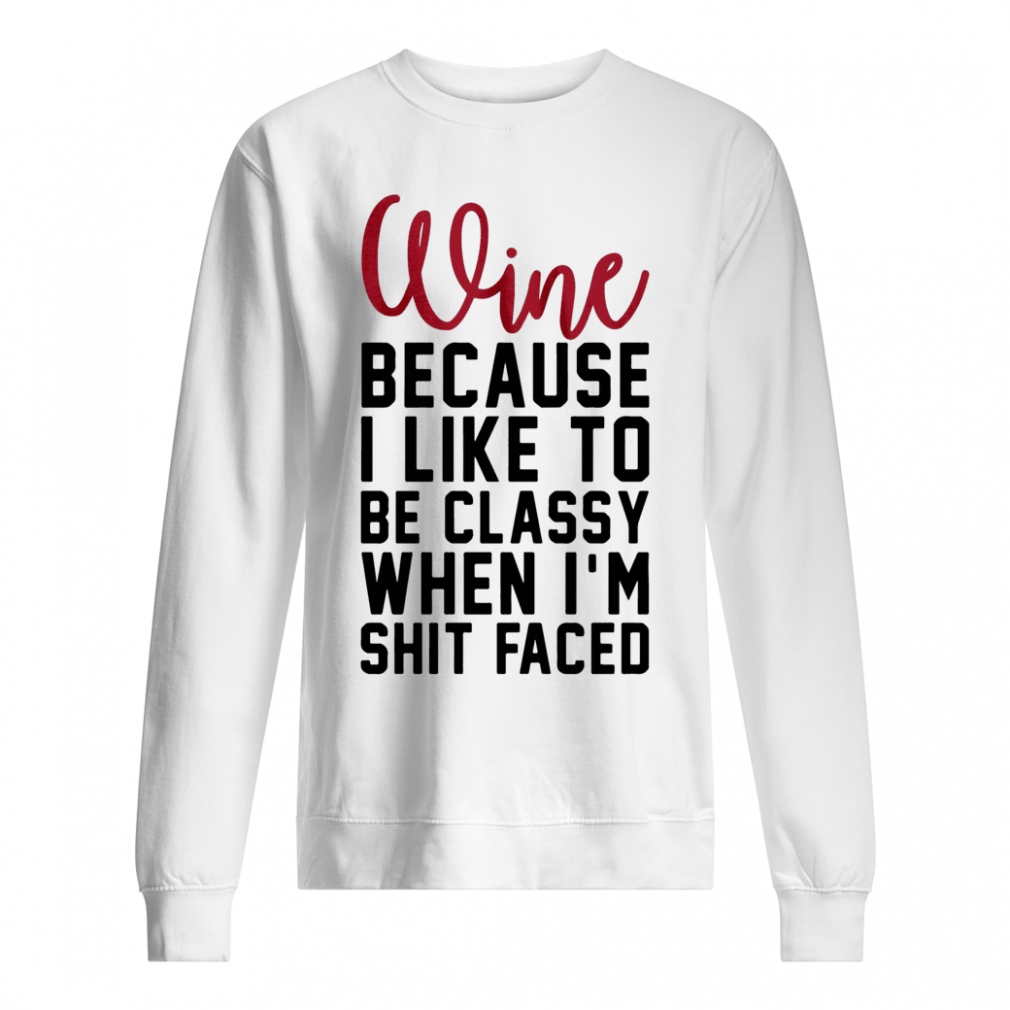 Wine because i like to be classy when i'm shit faced shirt sweater