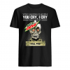 You laugh i laugh you cry i cry you take my Mtn Dew i kill you shirt