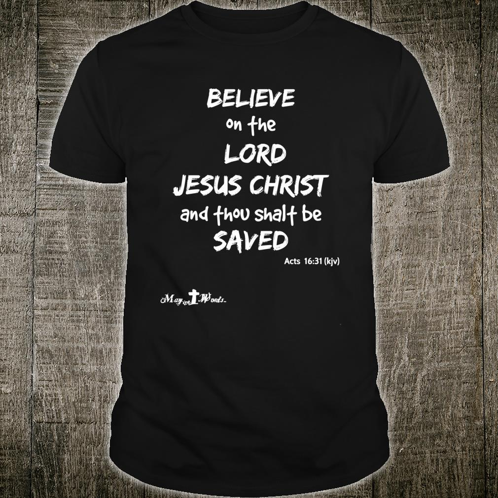 Believe the Lord Jesus Christ thou shalt be saved Acts 1631 Shirt