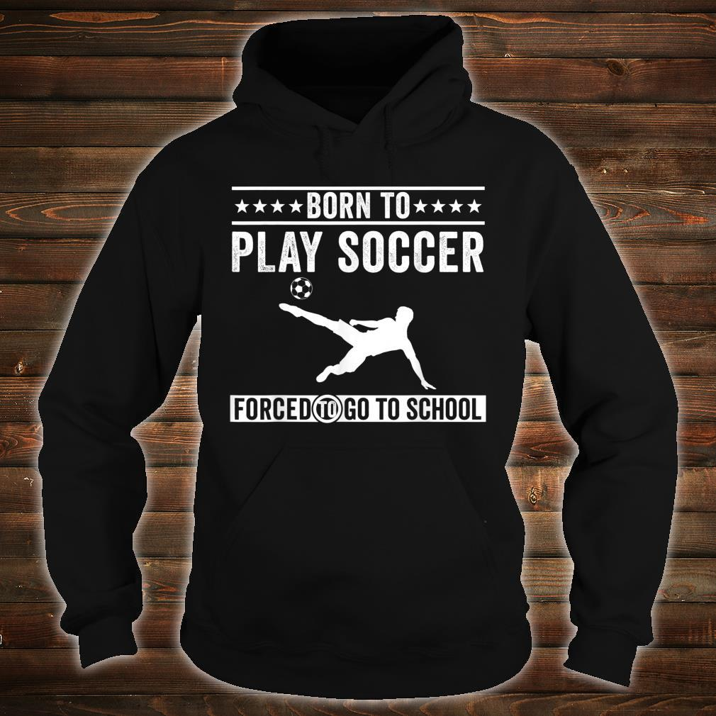 Born To Play Soccer Forced To Go To School Shirt hoodie