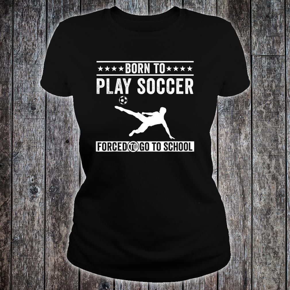 Born To Play Soccer Forced To Go To School Shirt ladies tee