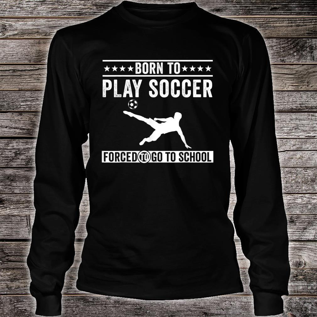 Born To Play Soccer Forced To Go To School Shirt long sleeved