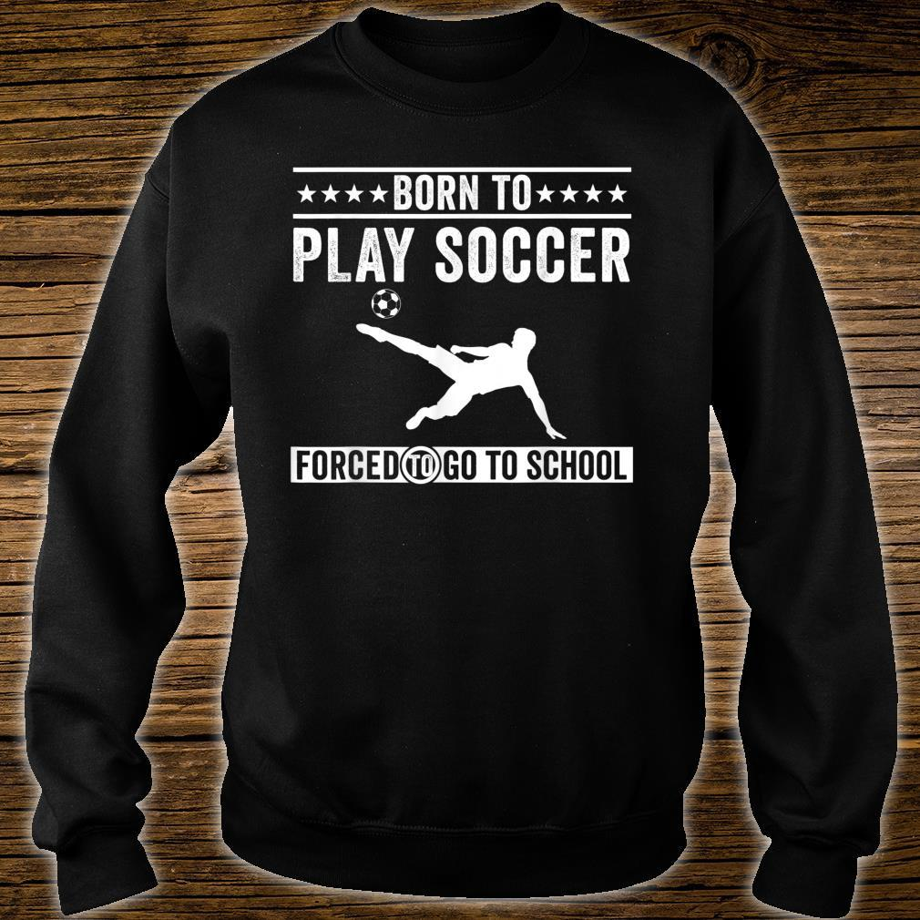 Born To Play Soccer Forced To Go To School Shirt sweater