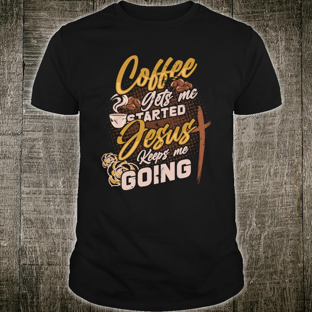 Coffee Gets Me Started Jesus Keeps Me Going Christian Shirt