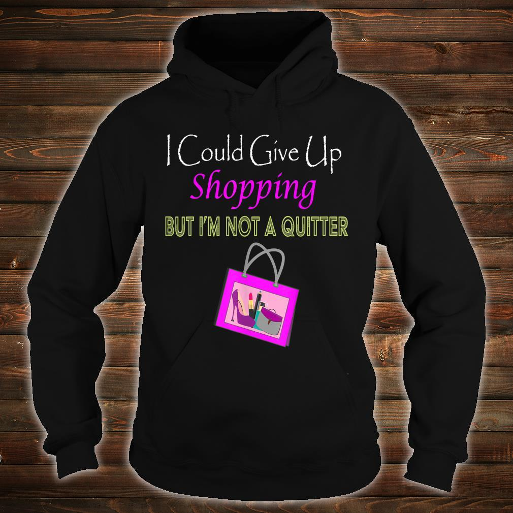 Could Give Uo Shopping But I'm Not A Quiter Shirt hoodie