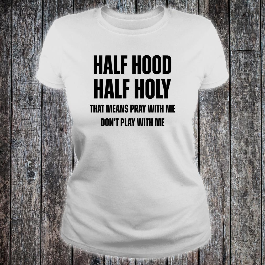 Half Hood Half Holy That Means Pray With Me Don't Play Shirt ladies tee