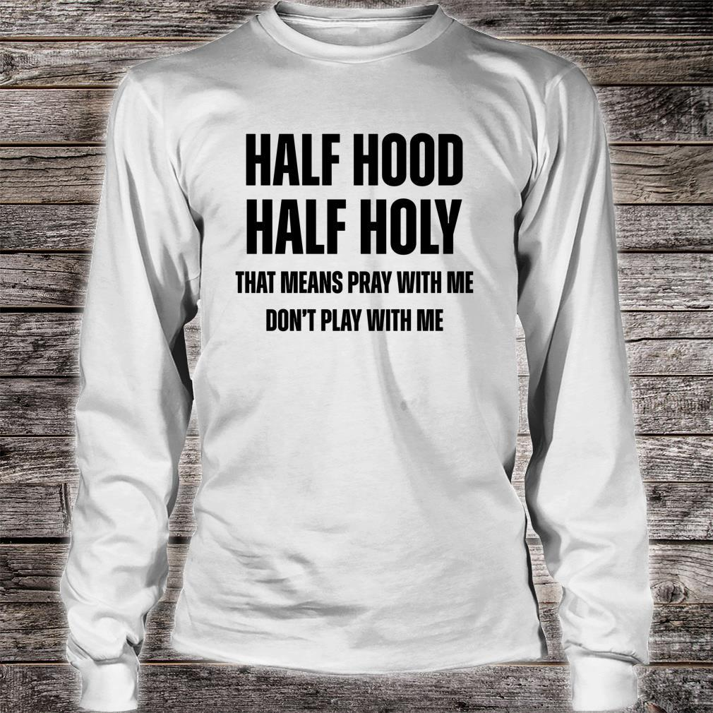 Half Hood Half Holy That Means Pray With Me Don't Play Shirt long sleeved