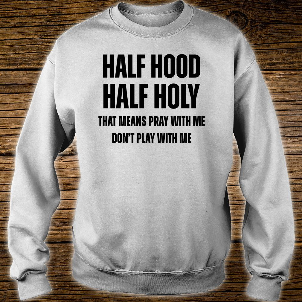 Half Hood Half Holy That Means Pray With Me Don't Play Shirt sweater