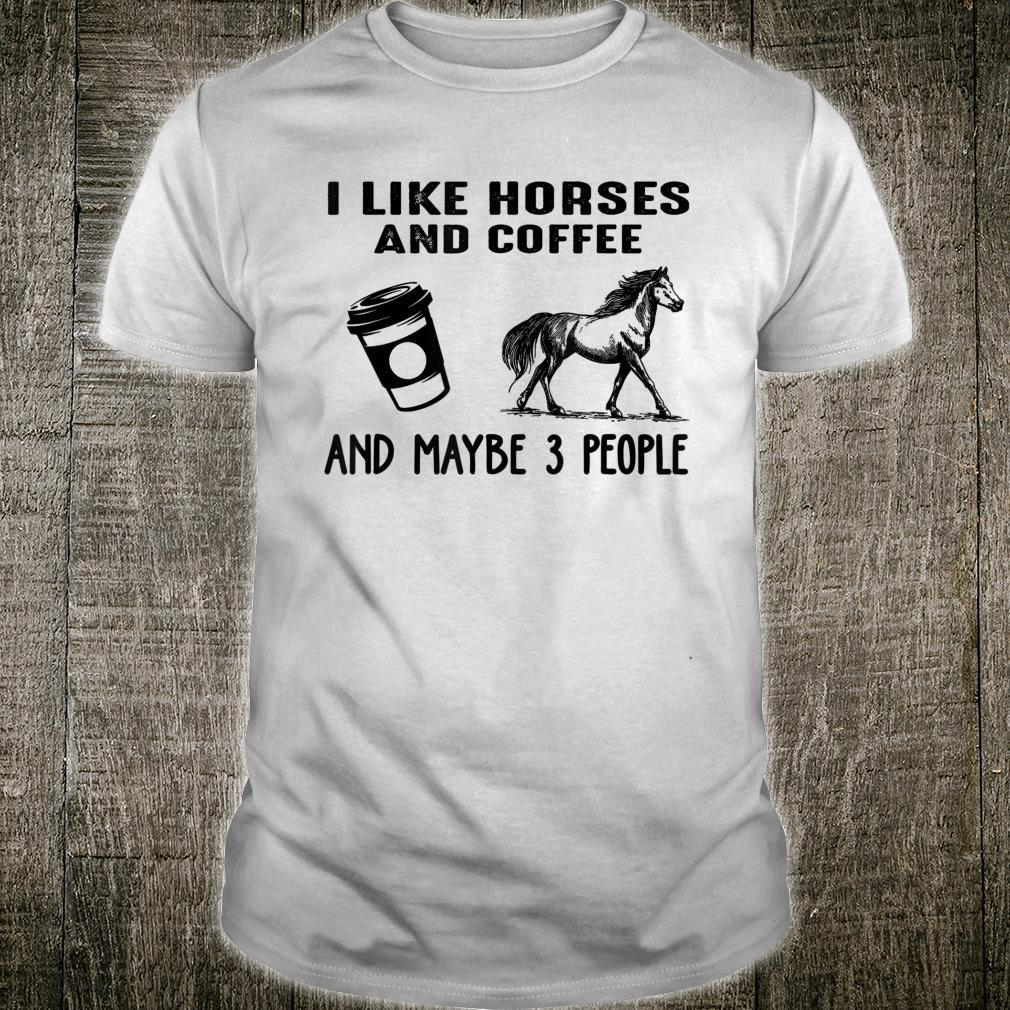 I Like Horses And Coffee And Maybe 3 People Horse Shirt