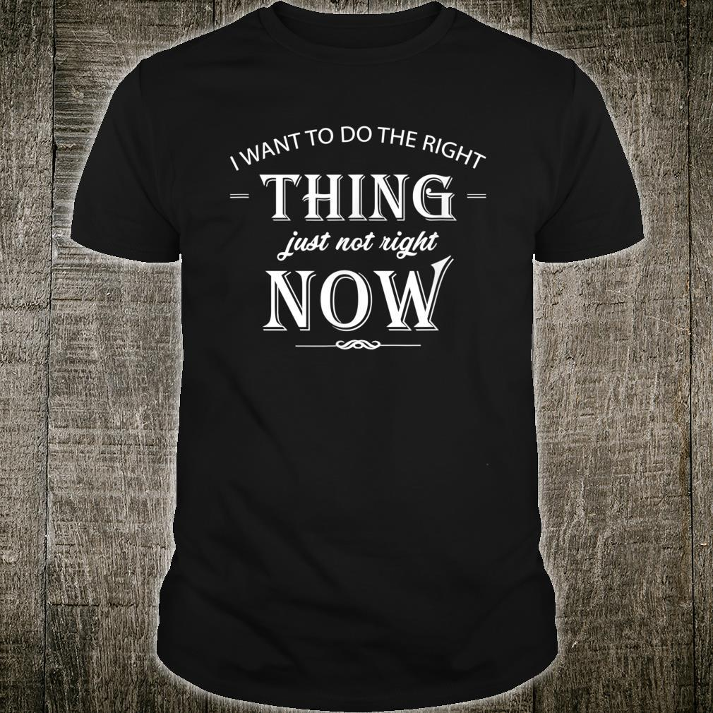 I Want To Do The Right Thing Shirt