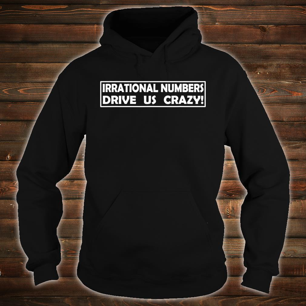 Irrational Numbers Drive Us Crazy Shirt hoodie