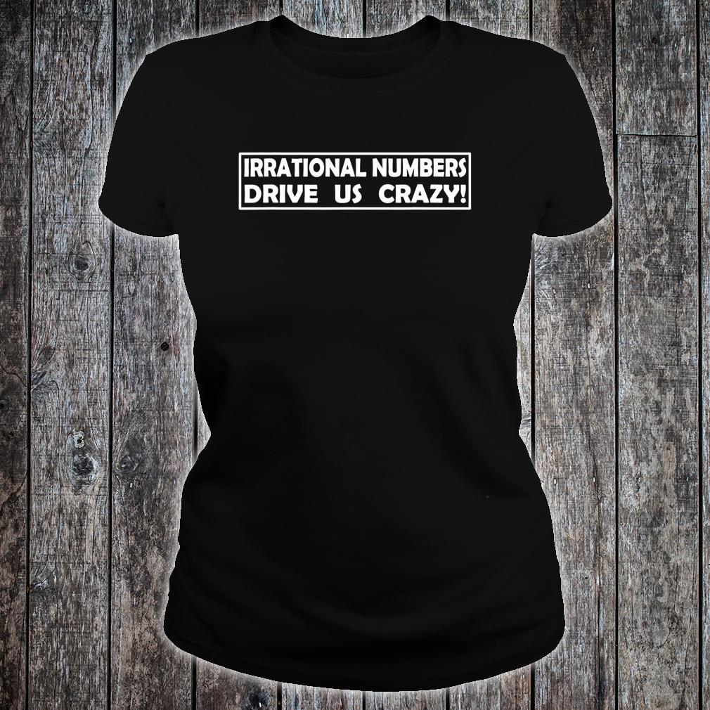 Irrational Numbers Drive Us Crazy Shirt ladies tee