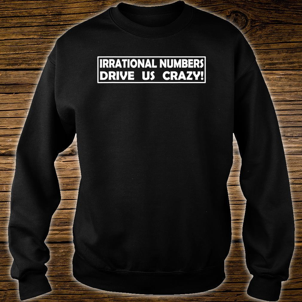 Irrational Numbers Drive Us Crazy Shirt sweater