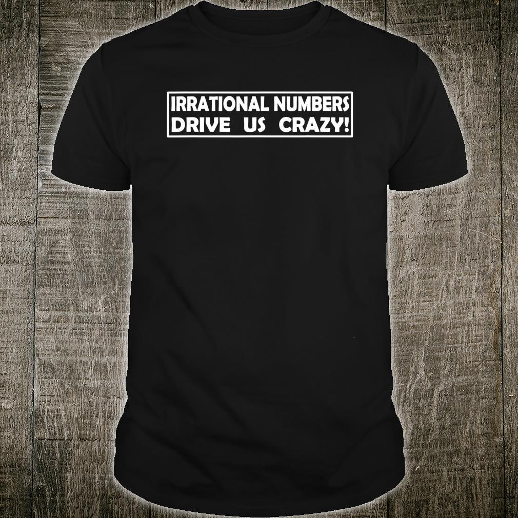 Irrational Numbers Drive Us Crazy Shirt