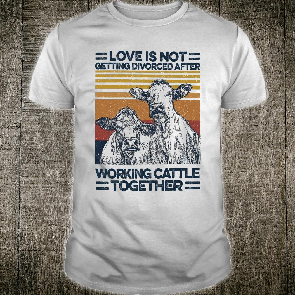 Love Is Not Getting Divorced After Working Cattle Together shirt